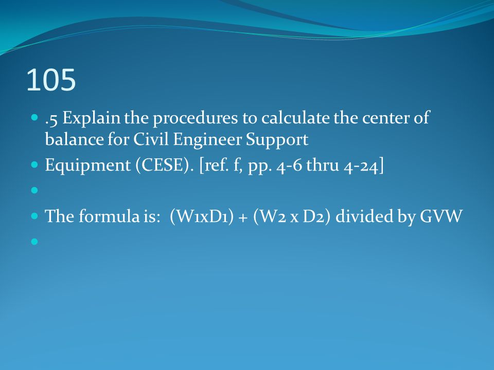 105 .5 Explain the procedures to calculate the center of balance for Civil Engineer Support. Equipment (CESE). [ref. f, pp. 4-6 thru 4-24]